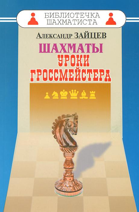 Шахматы. Уроки гроссмейстера. Александр Зайцев