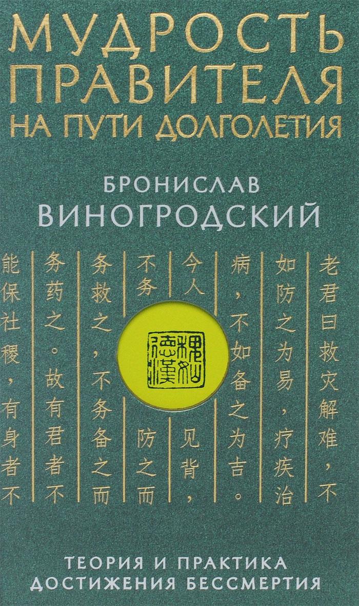 Бронислав Виногродский Мудрость правителя на пути долголетия. Теория и практика достижения бессмертия