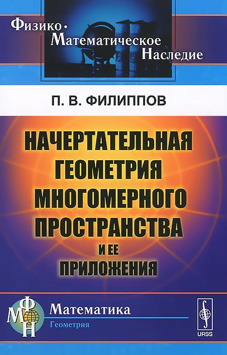 П. В. Филиппов Начертательная геометрия многомерного пространства и ее приложения талалай п начертательная геометрия на примерах