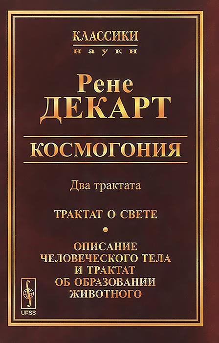 Рене Декарт Космогония. Два трактата. Трактат о свете. Описание человеческого тела и трактат об образовании животного