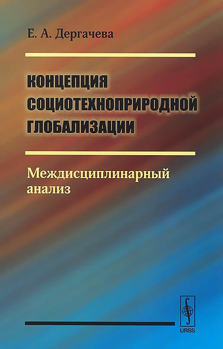 Е. А. Дергачева Концепция социотехноприродной глобализации. Междисциплинарный анализ