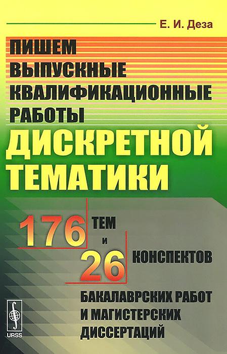 Е. И. Деза Пишем выпускные квалификационные работы дискретной тематики. 176 тем и 26 конспектов бакалаврских работ магистерских диссертаций