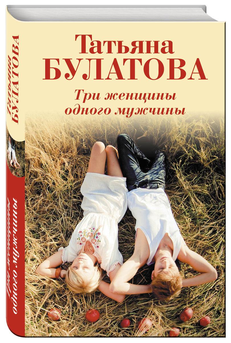 Татьяна Булатова Три женщины одного мужчины татьяна булатова а другой мне не надо
