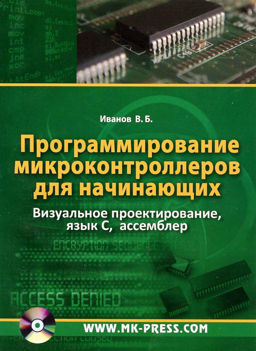 Программирование микроконтроллеров для начинающих. Визуальное проектирование, язык C, ассемблер (+ CD). В. Б. Иванов