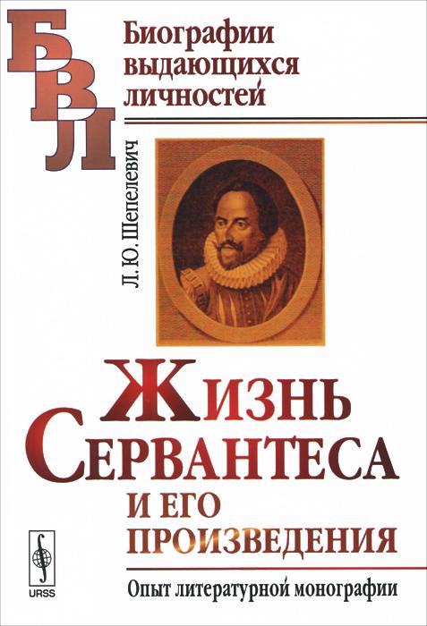 Жизнь Сервантеса и его произведения. Опыт литературной монографии
