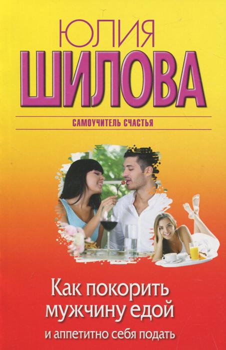 Юлия Шилова Как покорить мужчину едой и аппетитно себя подать