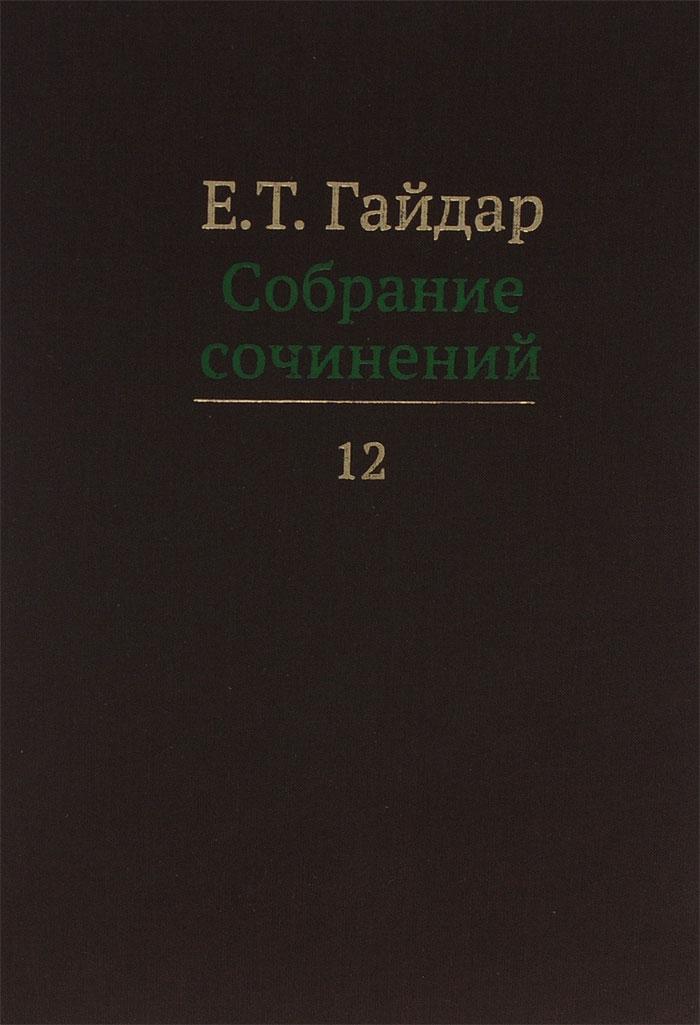 Е. Т. Гайдар Е. Т. Гайдар. Собрание сочинений. В 15 томах. Том 12