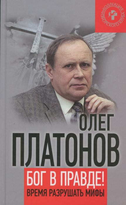 Олег Платонов Бог в правде! Время разрушать мифы