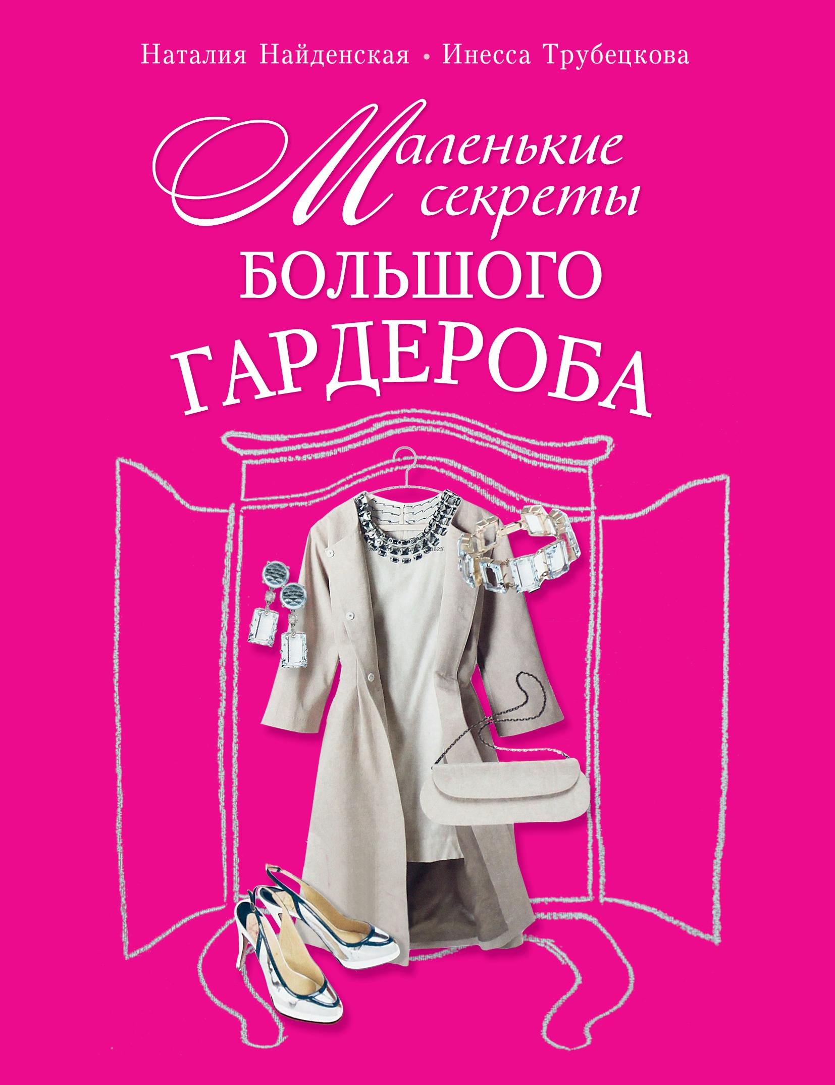 Наталия Найденская, Инесса Трубецкова Маленькие секреты большого гардероба найденская н трубецкова и мода цвет стиль