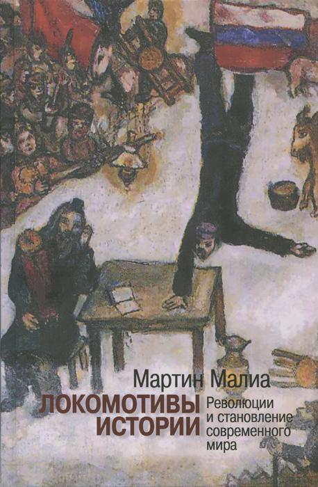 Мартин Малиа Локомотивы истории. Революции и становление современного мира в вихре революции события глазами поэта