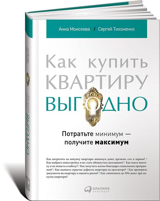 Анна Моисеева, Сергей Тихоненко Как купить квартиру выгодно. Потратьте минимум - получите максимум книги альпина паблишер как продать квартиру выгодно вложите минимум получите максимум хоум стейджинг