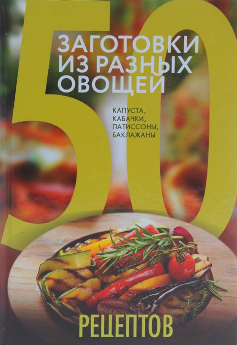 50 рецептов. Заготовки из разных овощей. Капуста, баклажаны, кабачки, патиссоны отсутствует заготовки из огурцов капусты баклажанов грибов