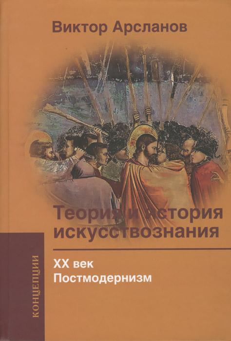 Теория и история искусствознания. ХХ век. Постмодернизм. Учебное пособие для вузов