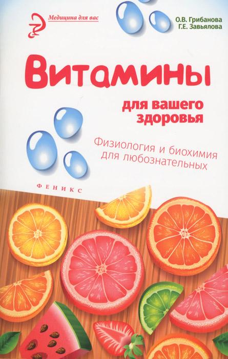 О. В. Грибанова, Г. Е. Завьялова Витамины для вашего здоровья. Физиология и биохимия для любознательных витамины залог здоровья