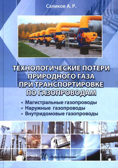 А. Р. Саликов Технологические потери природного газа при транспортировки по газопроводам. Магистральные газопроводы, наружные газопроводы, внутридомовые газопроводы