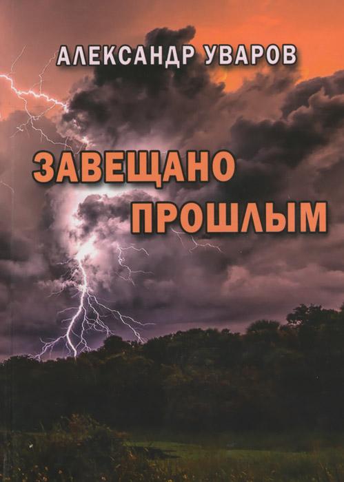 Александр Уваров Завещано прошлым