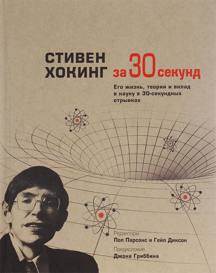 Стивен Хокинг за 30 секунд парсонс п диксон г ред стивен хокинг за 30 секунд его жизнь теории и вклад в науку в 30 секундных отрывках