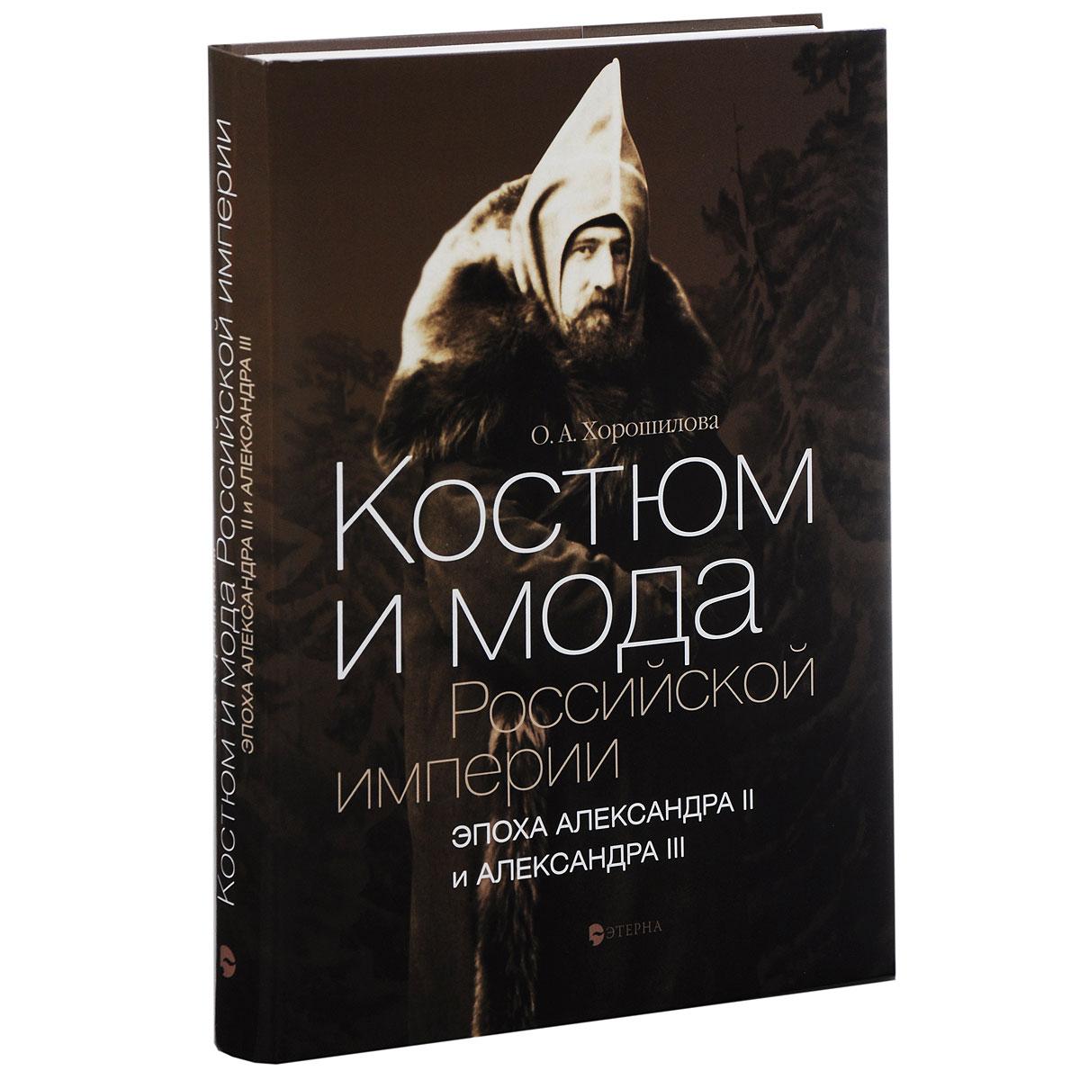 Костюм и мода Российской империи. Эпоха Александра II и Александра III. О. А. Хорошилова