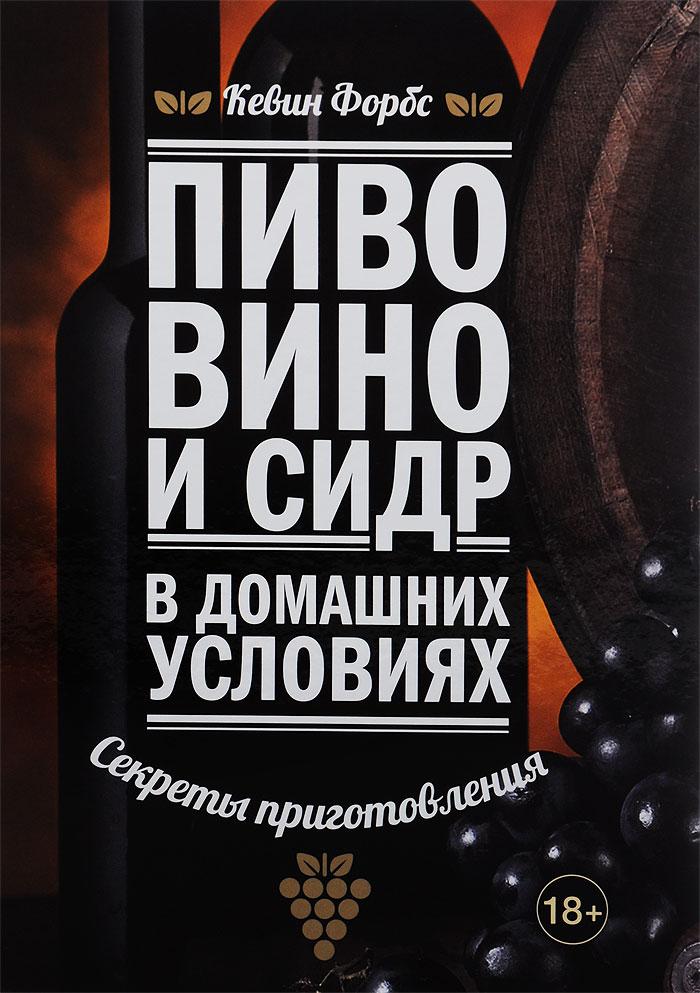 Zakazat.ru: Пиво, вино и сидр в домашних условиях. Секреты приготовления. Кевин Форбс