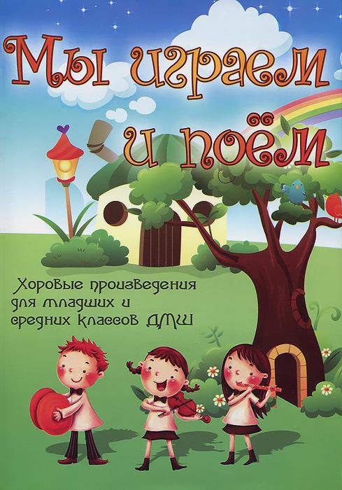 Мы играем и поём. Хоровые произведения для младших и средних классов ДМШ. Учебно-методическое пособие