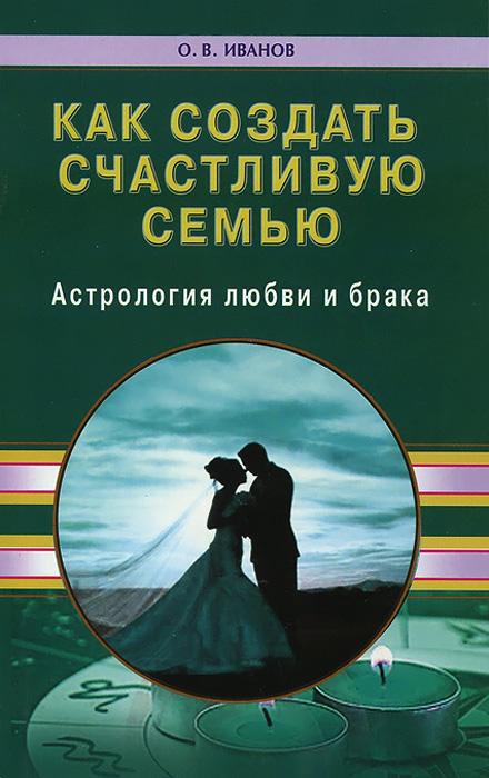 Как создать счастливую семью. Астрология любви и брака. О. В. Иванов