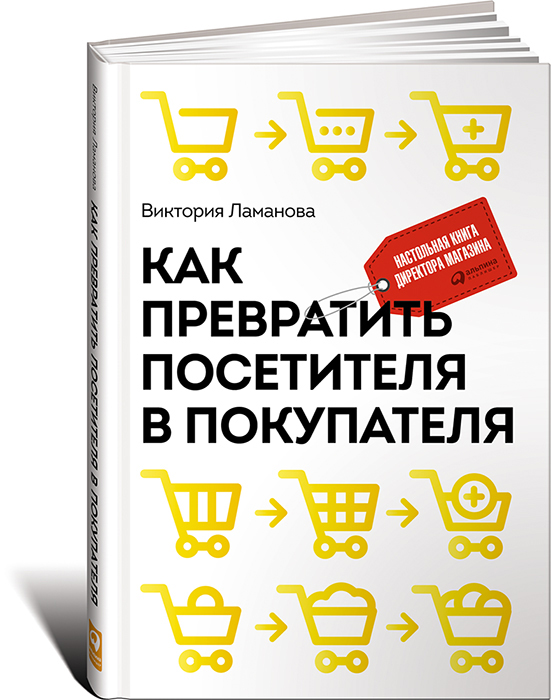 Виктория Ламанова Как превратить посетителя в покупателя. Настольная книга директора магазина