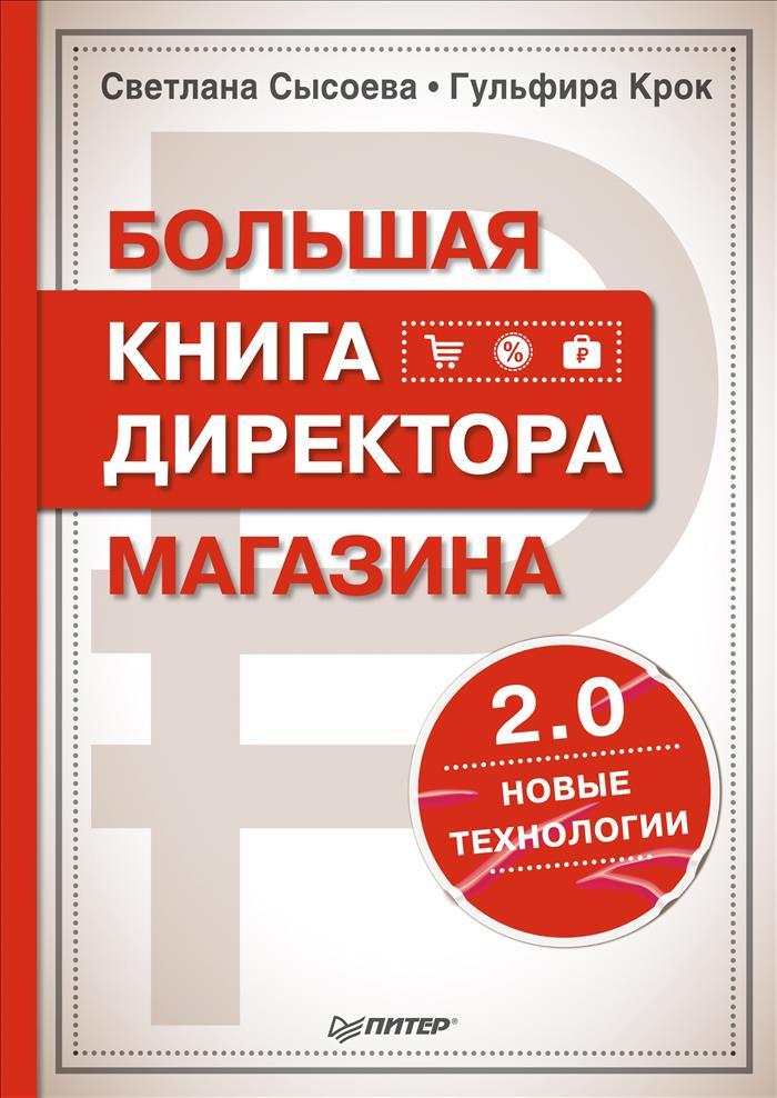 СветланаСысоева, ГульфираКрок Большая книга директора магазина 2.0. Новые технологии тренинг продажи и обслуживания покупателей в розничном магазине