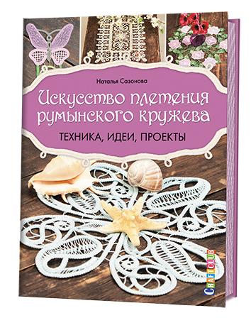 Наталья Сазонова Искусство плетения румынского кружева. Техника, идеи, проекты