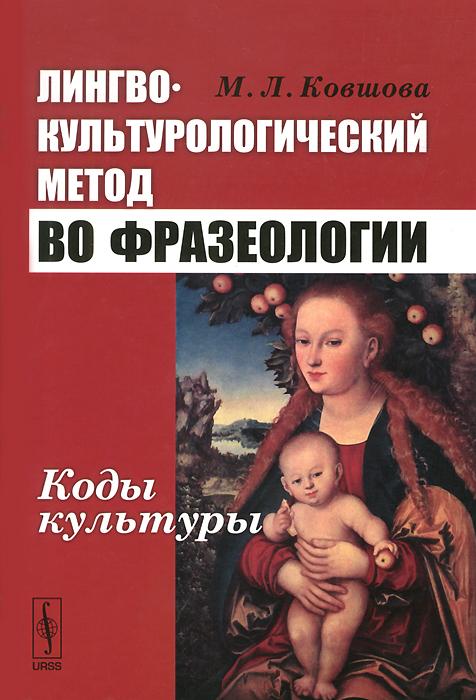 М. Л. Ковшова Лингвокультурологический метод во фразеологии. Коды культуры ISBN: 978-5-9710-2431-6