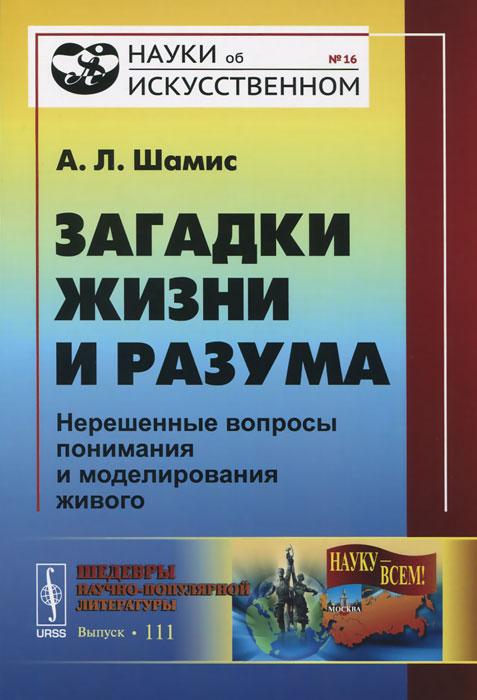 А. Л. Шамис Загадки жизни и разума. Нерешенные вопросы понимания и моделирования живого управление динамика неравновесности