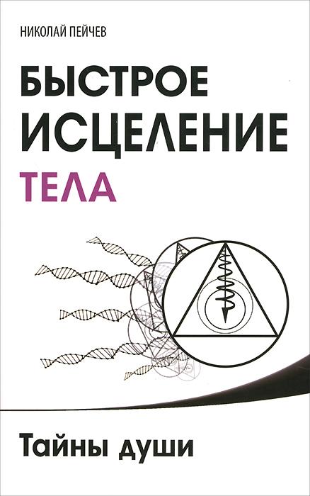 Николай Пейчев Быстрое исцеление тела. Тайны души практическое целительство исцеление через гармонию