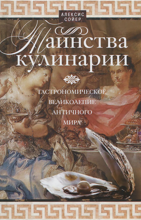 Алексис Сойер Таинства кулинарии. Гастрономическое великолепие Античного мира