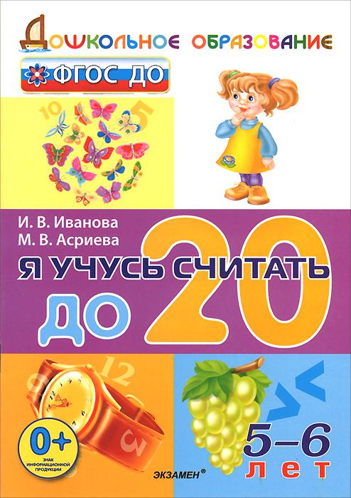 И. В. Иванова, М. В. Асриева Я учусь считать до 20. 5-6 лет год до школы от а до я тетрадь по подготовке к школе