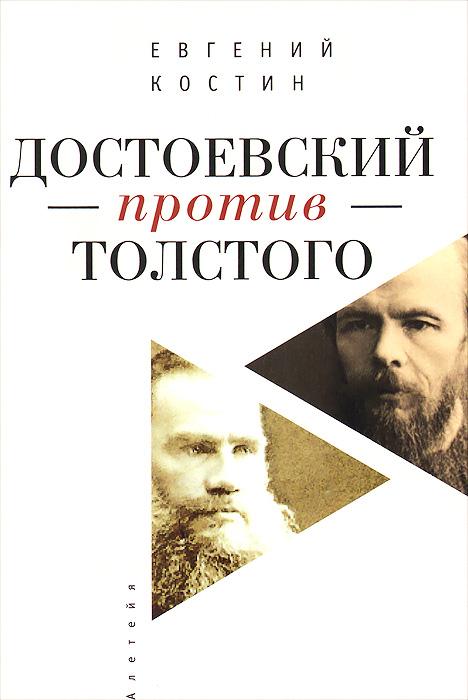 Евгений Костин Достоевский против Толстого. Русская литература и судьба России