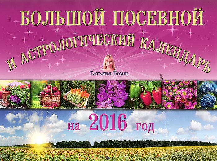 Татьяна Борщ Большой посевной и астрологический календарь на 2016 год борщ татьяна юрьевна большой посевной и астрологический календарь на 2016 год