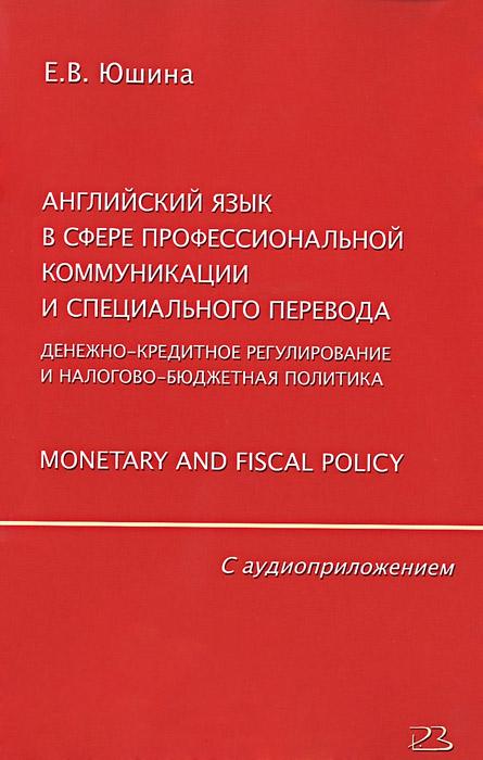 Английский язык в сфере профессиональной коммуникации и специального перевода. Денежно-кредитное регулирование и налогово-бюджетная политика. Monetary and Fiscal Policy (+ CD)
