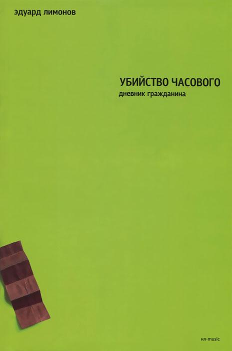 Эдуард Лимонов Убийство часового. Дневник гражданина