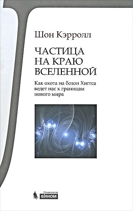 Шон Кэрролл Частица на краю Вселенной. Как охота на бозон Хиггса ведет нас к границам нового мира ISBN: 978-5-9963-1368-6