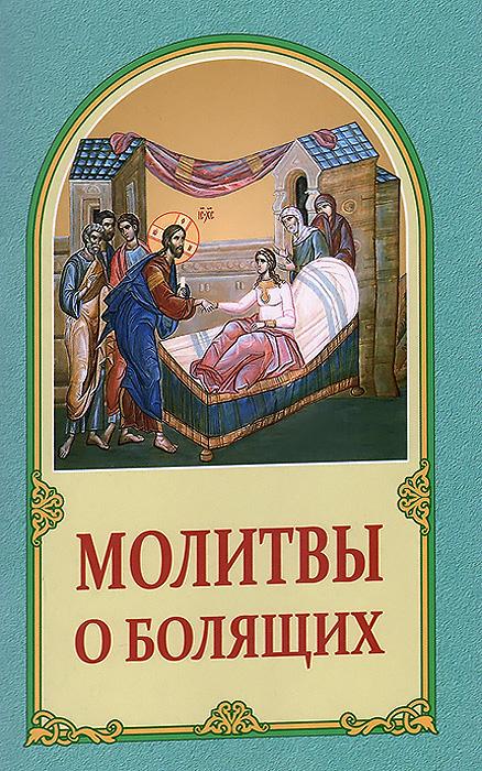 Молитвы о болящих канон за болящего с приложением молитв об исцелении болящих