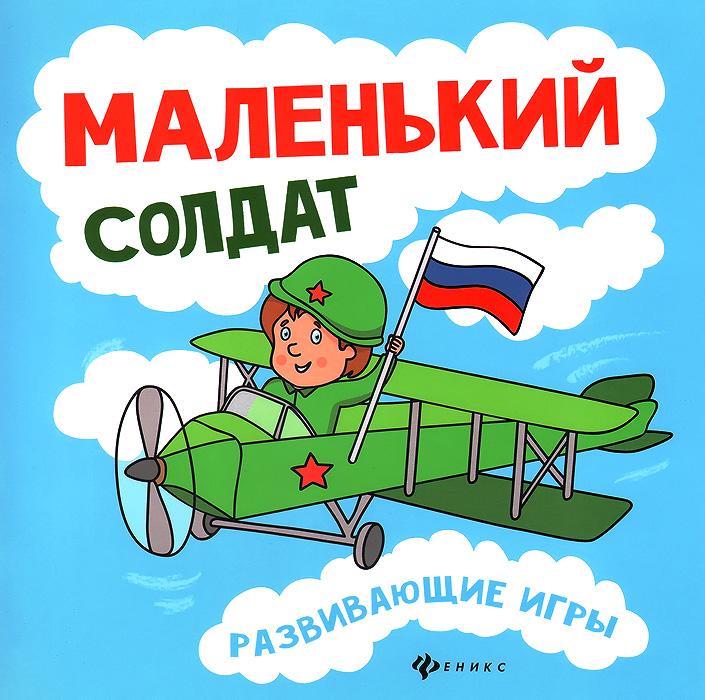 Любовь Вилкова Маленький солдат. Развивающие игры книги эксмо развивающие игры для детей 5 6 лет