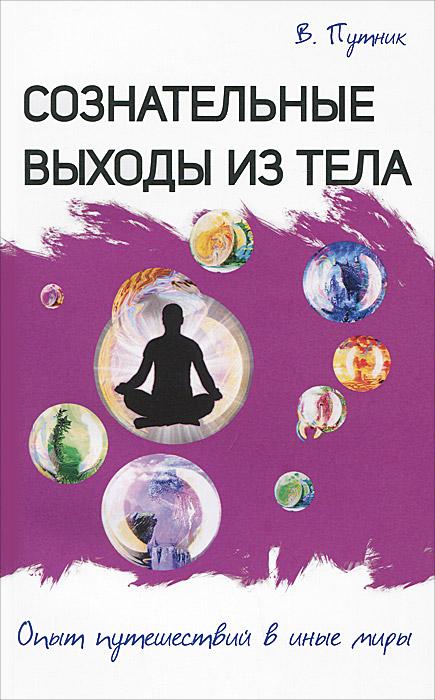 Сознательные выходы из тела. Опыт путешествий в иные миры. В. Путник