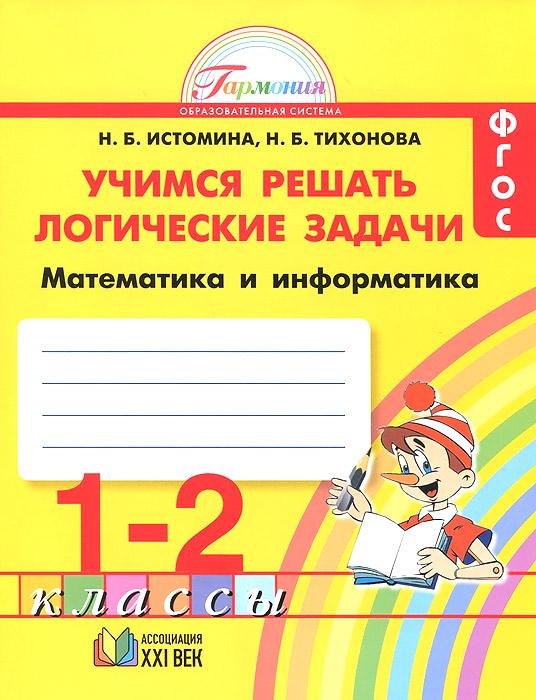 Математика и информатика. 1- 2 классы. Учимся решать логические задачи