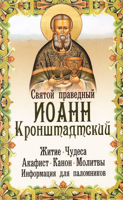 Святой праведный Иоанн Кронштадтский. Житие, чудеса, акафист, канон, молитвы, информация для паломников александр трофимов акафист святому праведному иоанну русскому