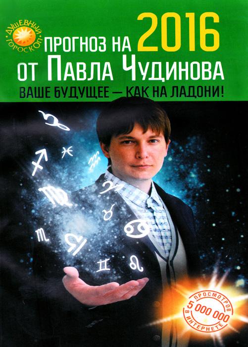 Прогноз на 2016 от Павла Чудинова. Ваше будущее - как на ладони!. Павел Чудинов
