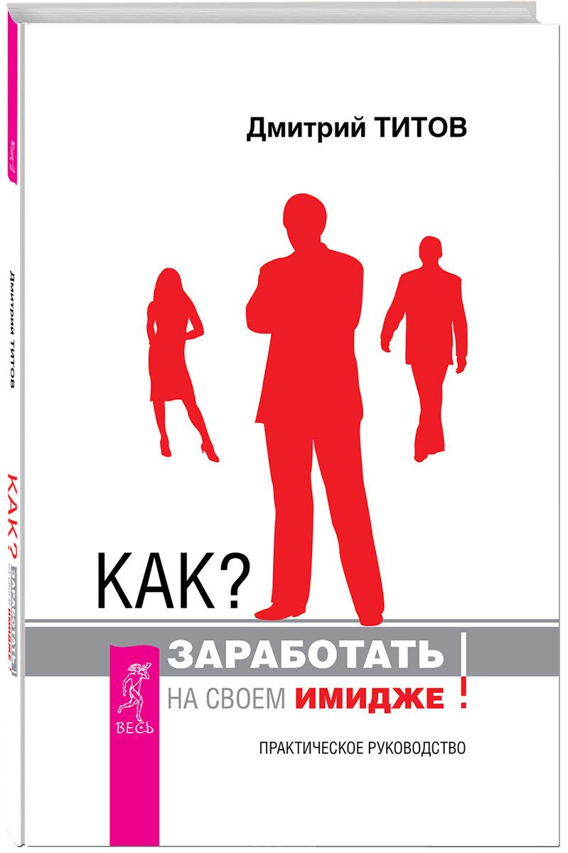 Zakazat.ru: Как? Заработать на своем имидже! Практическое руководство. Дмитрий Титов