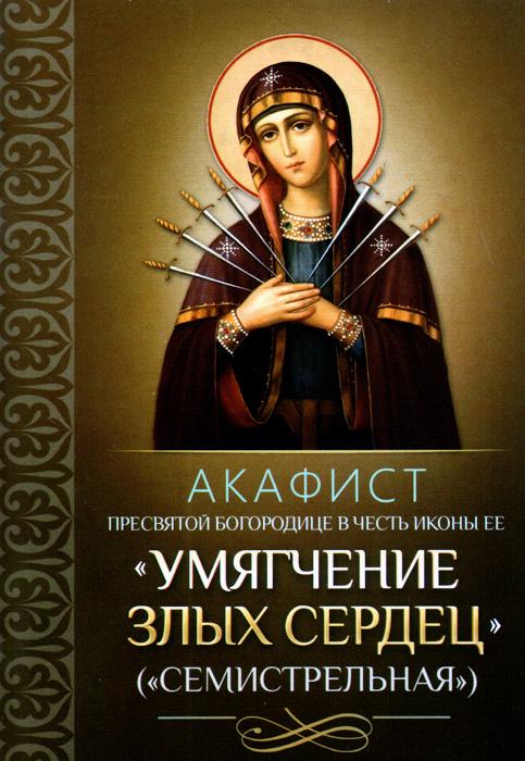 Акафист Пресвятой Богородице в честь иконы Ее Умягчение злых сердец (Семистрельная)