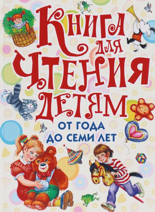 Книга для чтения детям от года до семи лет маршак с я барто а л и др книга для чтения детям от года до семи лет isbn 978 5 17 090502 7