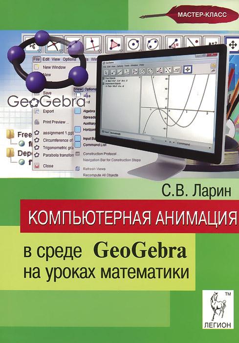 Скачать Компьютерная анимация в среде GeoGebra на уроках математики. Учебное пособие быстро