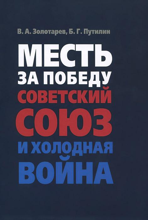 В. А. Золотарев, Б. Г. Путилин Месть за Победу. Советский Союз и холодная война