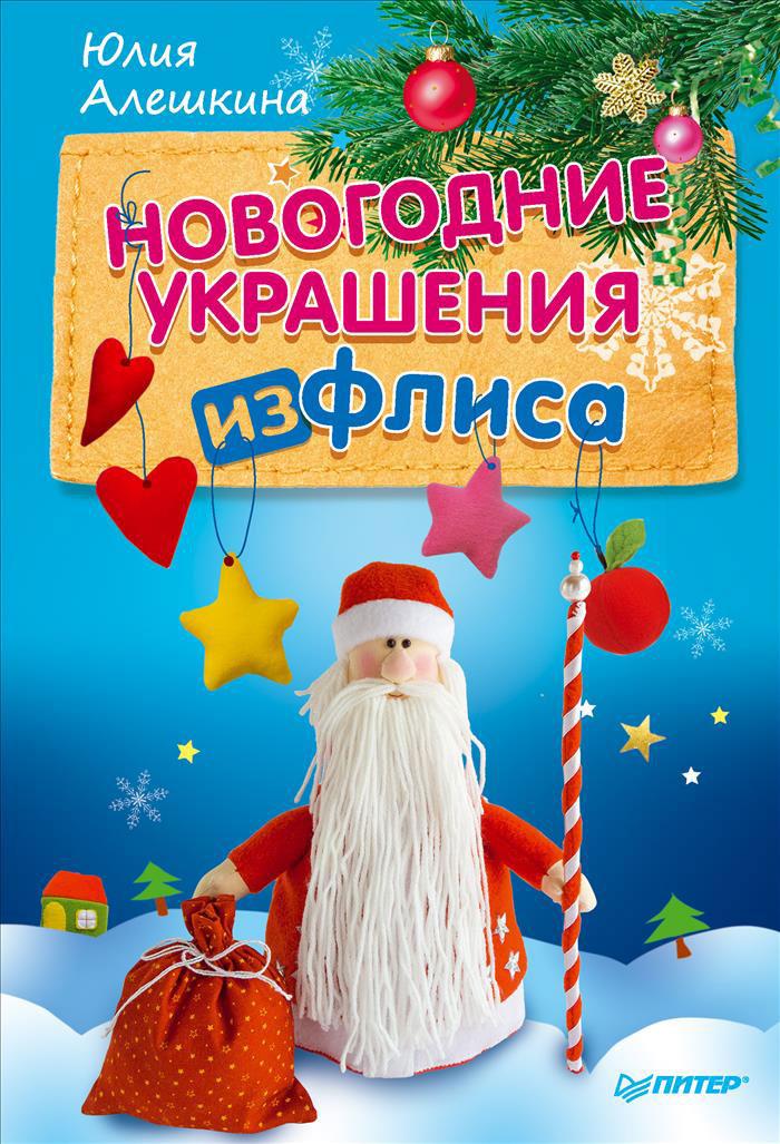 Юлия Алешкина Новогодние украшения из флиса шахова м даркова ю новогодние елки и игрушки